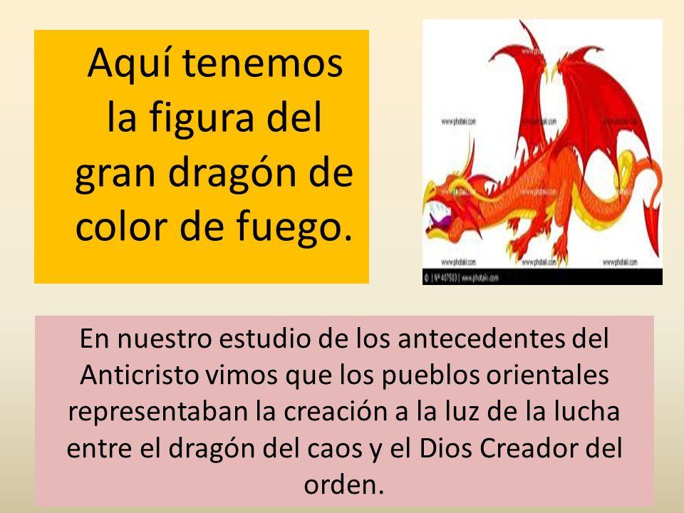 Aquí tenemos la figura del gran dragón de color de fuego. En nuestro estudio de los antecedentes del Anticristo vimos que los pueblos orientales repre