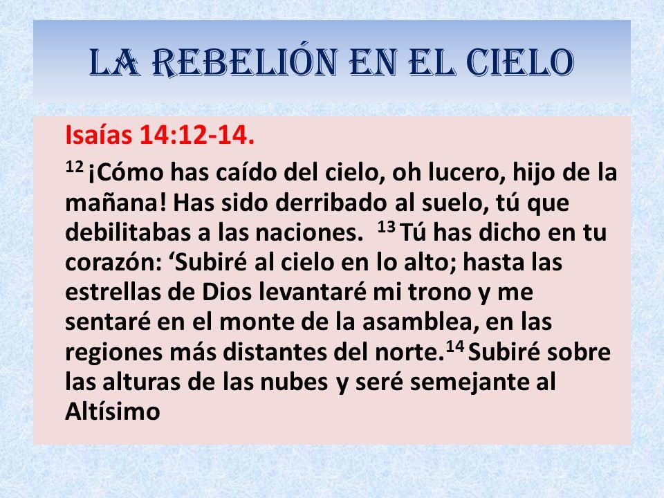 LA REBELIÓN EN EL CIELO Isaías 14:12-14. 12 ¡Cómo has caído del cielo, oh lucero, hijo de la mañana! Has sido derribado al suelo, tú que debilitabas a