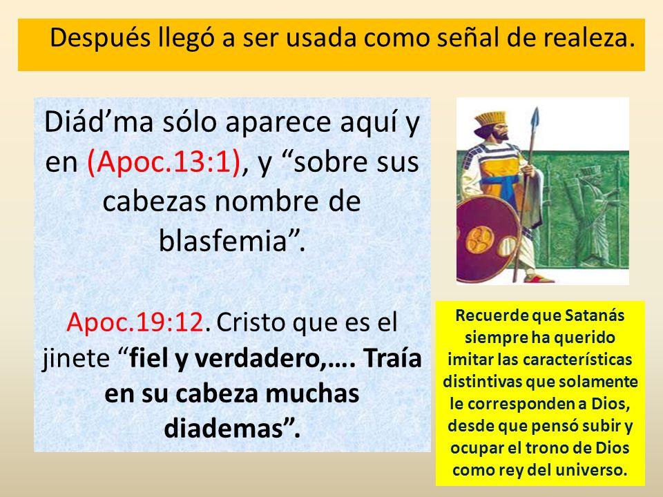 Después llegó a ser usada como señal de realeza. Diádma sólo aparece aquí y en (Apoc.13:1), y sobre sus cabezas nombre de blasfemia. Apoc.19:12. Crist