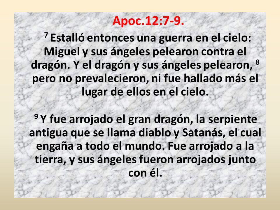 Apoc.12:7-9. 7 Estalló entonces una guerra en el cielo: Miguel y sus ángeles pelearon contra el dragón. Y el dragón y sus ángeles pelearon, 8 pero no