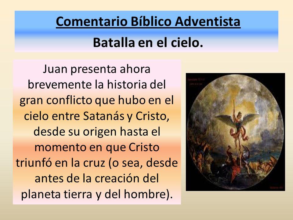Comentario Bíblico Adventista Batalla en el cielo. Juan presenta ahora brevemente la historia del gran conflicto que hubo en el cielo entre Satanás y