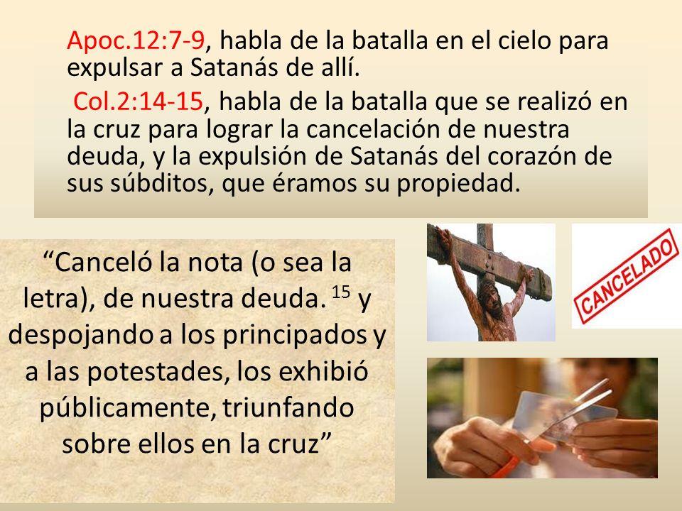 Apoc.12:7-9, habla de la batalla en el cielo para expulsar a Satanás de allí. Col.2:14-15, habla de la batalla que se realizó en la cruz para lograr l