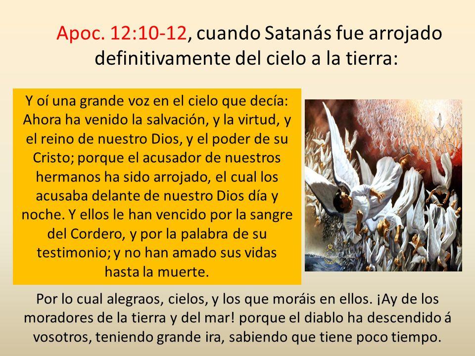 Apoc. 12:10-12, cuando Satanás fue arrojado definitivamente del cielo a la tierra: Y oí una grande voz en el cielo que decía: Ahora ha venido la salva