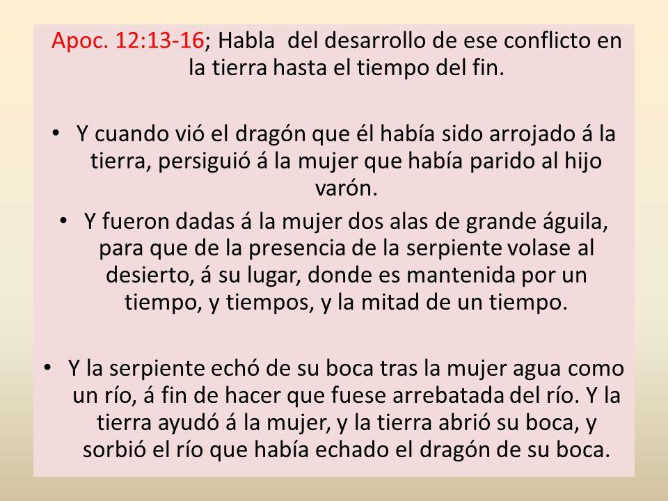 Apoc. 12:13-16; Habla del desarrollo de ese conflicto en la tierra hasta el tiempo del fin. Y cuando vió el dragón que él había sido arrojado á la tie