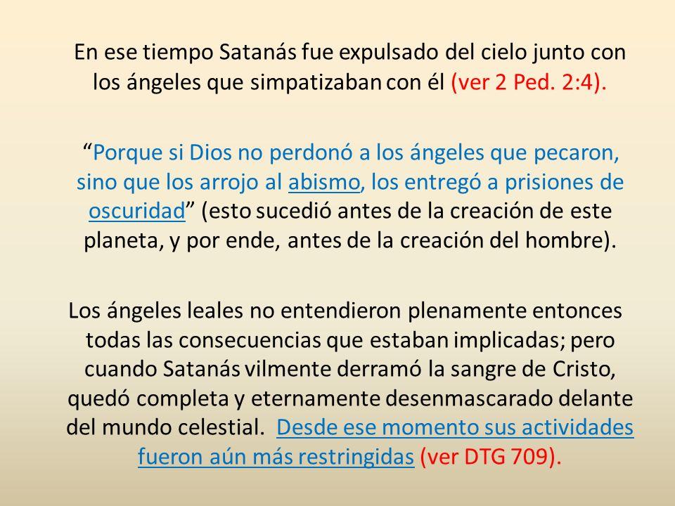 En ese tiempo Satanás fue expulsado del cielo junto con los ángeles que simpatizaban con él (ver 2 Ped. 2:4). Porque si Dios no perdonó a los ángeles