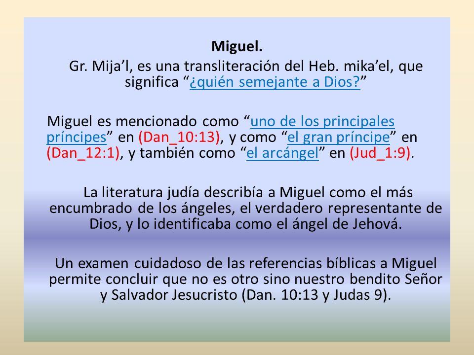 Miguel. Gr. Mijal, es una transliteración del Heb. mikael, que significa ¿quién semejante a Dios? Miguel es mencionado como uno de los principales prí