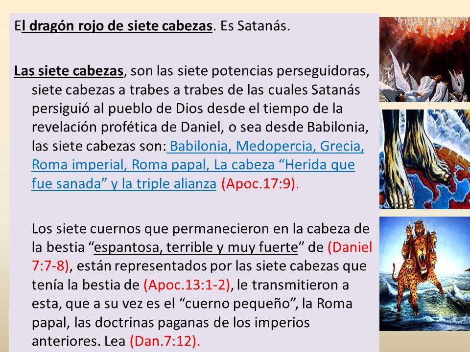 El dragón rojo de siete cabezas. Es Satanás. Las siete cabezas, son las siete potencias perseguidoras, siete cabezas a trabes a trabes de las cuales S