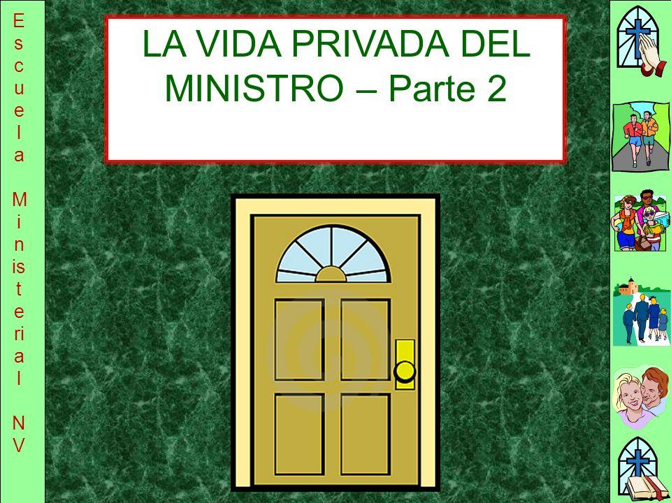 E s c u e l a M i n is t e ri a l N V LA VIDA PRIVADA DEL MINISTRO – Parte 2