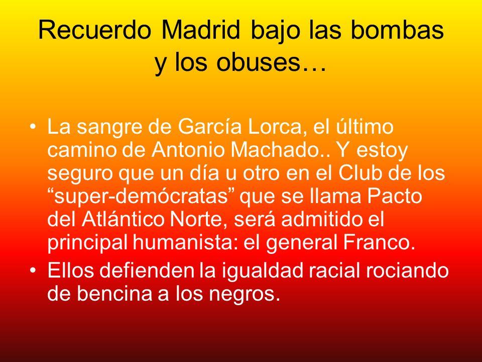 Recuerdo Madrid bajo las bombas y los obuses… La sangre de García Lorca, el último camino de Antonio Machado.. Y estoy seguro que un día u otro en el