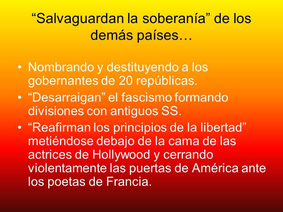 Salvaguardan la soberanía de los demás países… Nombrando y destituyendo a los gobernantes de 20 repúblicas. Desarraigan el fascismo formando divisione