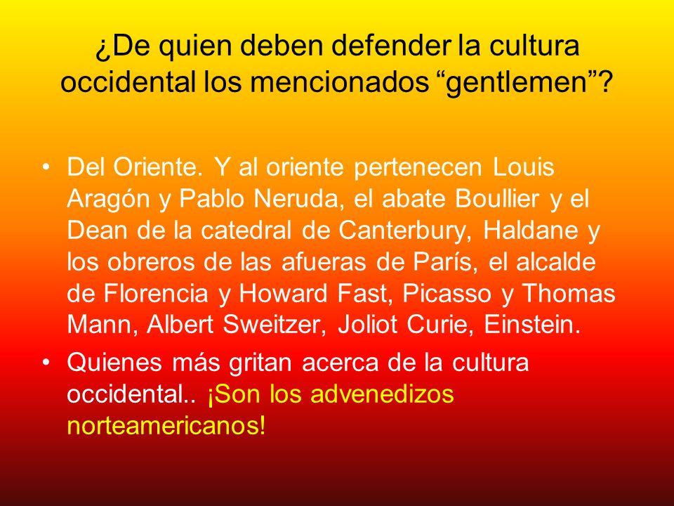 ¿De quien deben defender la cultura occidental los mencionados gentlemen? Del Oriente. Y al oriente pertenecen Louis Aragón y Pablo Neruda, el abate B