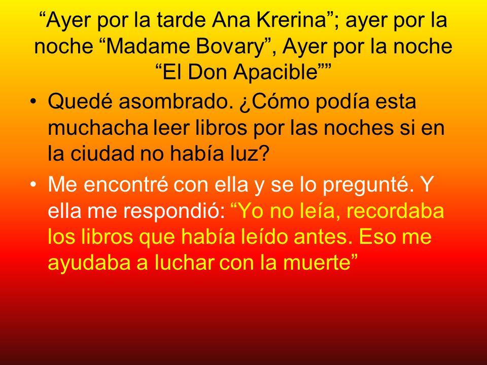 Ayer por la tarde Ana Krerina; ayer por la noche Madame Bovary, Ayer por la noche El Don Apacible Quedé asombrado. ¿Cómo podía esta muchacha leer libr