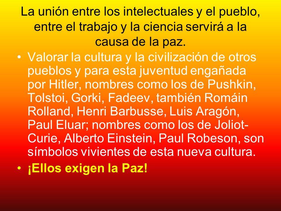 La unión entre los intelectuales y el pueblo, entre el trabajo y la ciencia servirá a la causa de la paz. Valorar la cultura y la civilización de otro