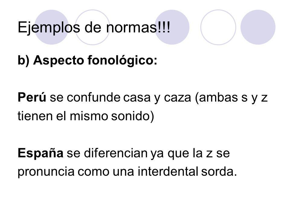 Ejemplos de normas!!! b) Aspecto fonológico: Perú se confunde casa y caza (ambas s y z tienen el mismo sonido) España se diferencian ya que la z se pr