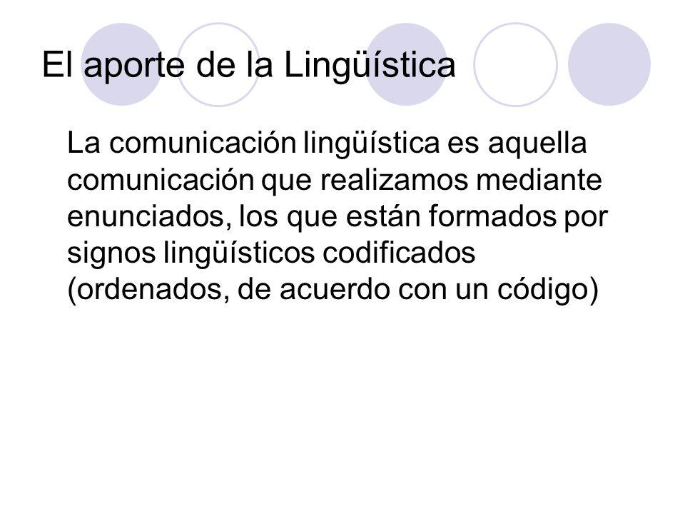 El aporte de la Lingüística La comunicación lingüística es aquella comunicación que realizamos mediante enunciados, los que están formados por signos