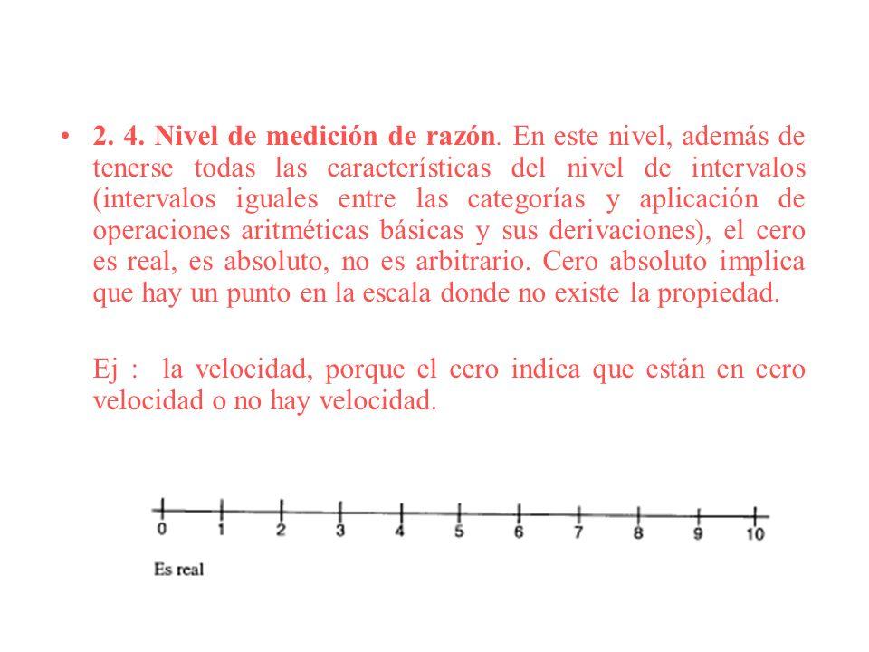 2. 4. Nivel de medición de razón. En este nivel, además de tenerse todas las características del nivel de intervalos (intervalos iguales entre las cat