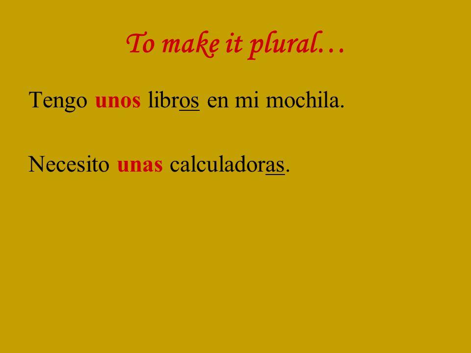 To make it plural… Tengo unos libros en mi mochila. Necesito unas calculadoras.