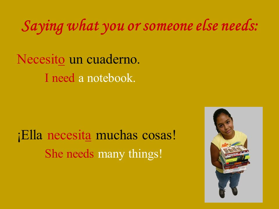 Saying what you or someone else needs: Necesito un cuaderno. I need a notebook. ¡Ella necesita muchas cosas! She needs many things!