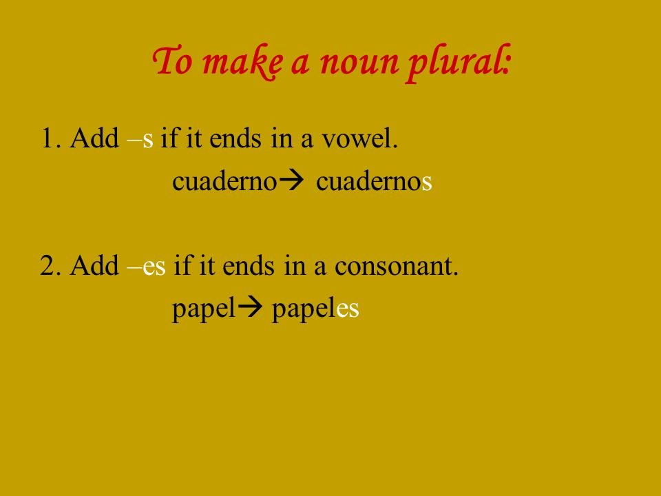 To make a noun plural: 1. Add –s if it ends in a vowel. cuaderno cuadernos 2. Add –es if it ends in a consonant. papel papeles