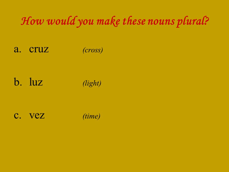 How would you make these nouns plural a.cruz (cross) b.luz (light) c.vez (time)