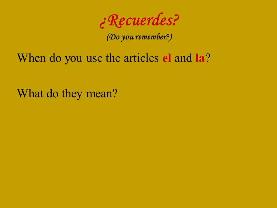 ¿Recuerdes? (Do you remember?) When do you use the articles el and la? What do they mean?