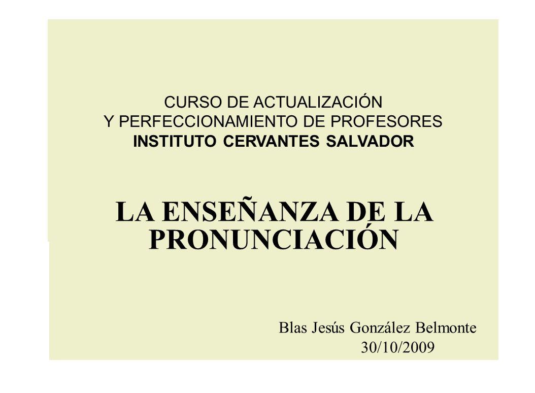 CURSO DE ACTUALIZACIÓN Y PERFECCIONAMIENTO DE PROFESORES INSTITUTO CERVANTES SALVADOR LA ENSEÑANZA DE LA PRONUNCIACIÓN Blas Jesús González Belmonte 30/10/2009