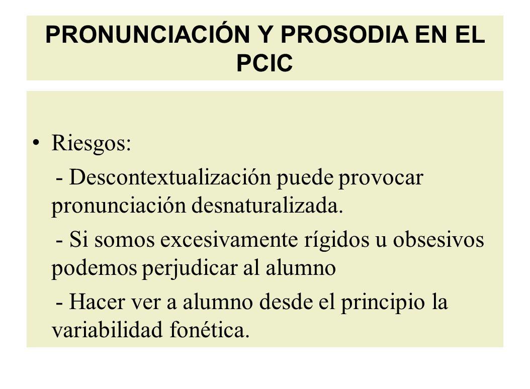 PRONUNCIACIÓN Y PROSODIA EN EL PCIC Riesgos: - Descontextualización puede provocar pronunciación desnaturalizada.