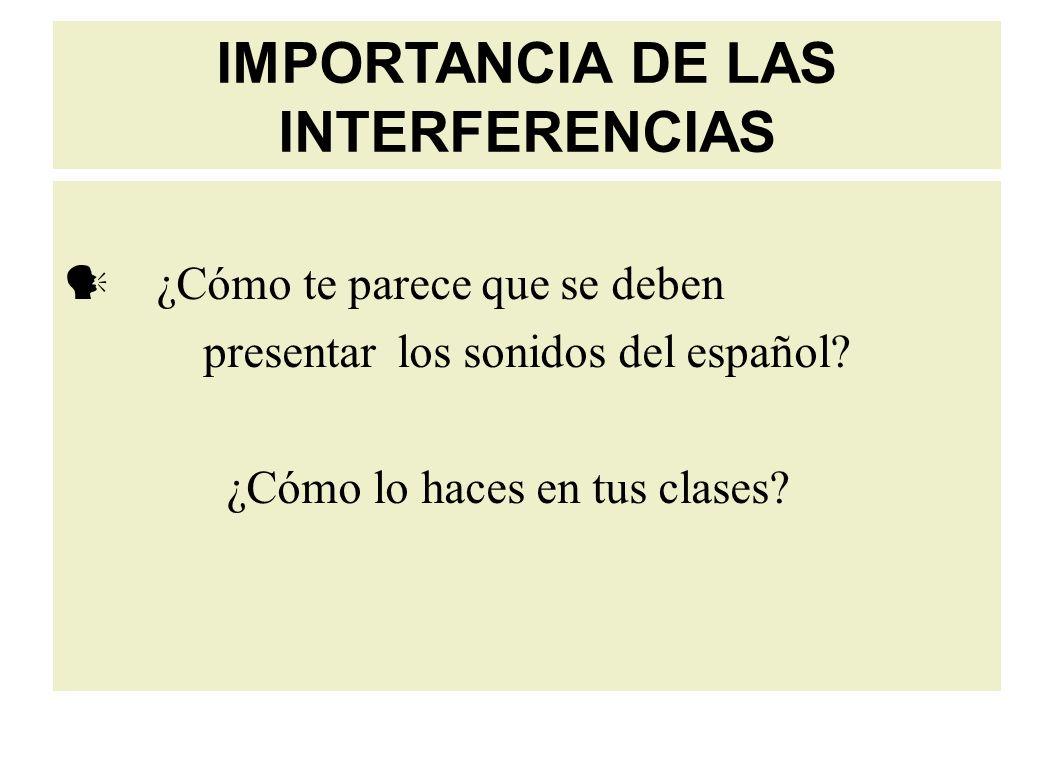 IMPORTANCIA DE LAS INTERFERENCIAS ¿Cómo te parece que se deben presentar los sonidos del español.