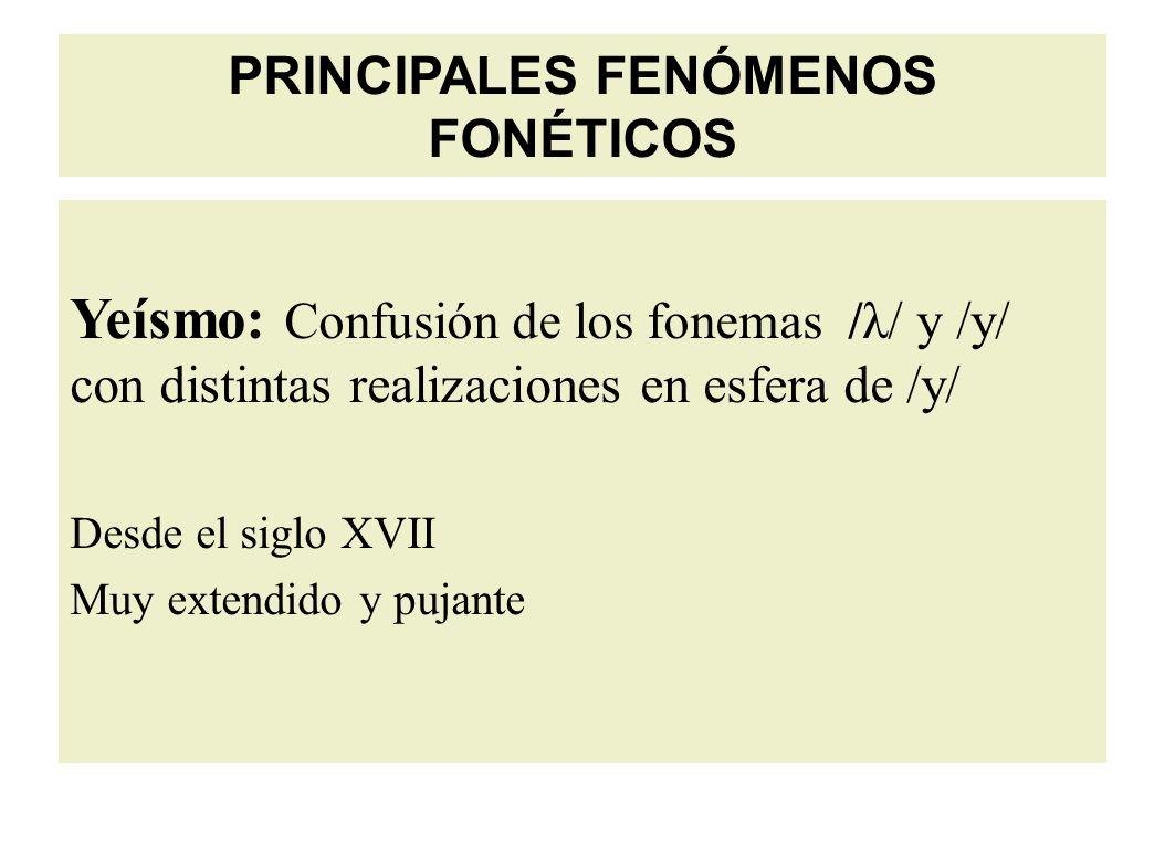 PRINCIPALES FENÓMENOS FONÉTICOS Yeísmo: Confusión de los fonemas /λ/ y /y/ con distintas realizaciones en esfera de /y/ Desde el siglo XVII Muy extendido y pujante