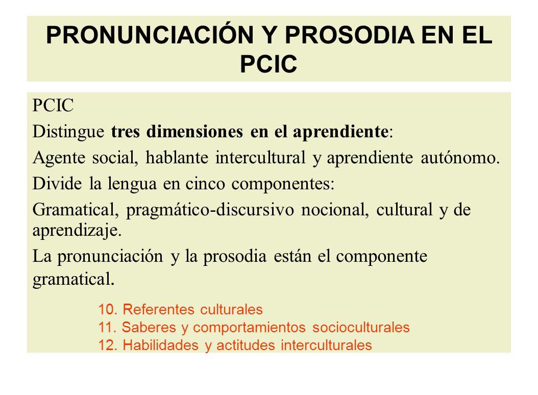 PRONUNCIACIÓN Y PROSODIA EN EL PCIC PCIC Distingue tres dimensiones en el aprendiente: Agente social, hablante intercultural y aprendiente autónomo.