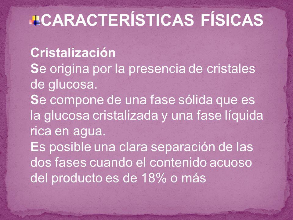 CARACTERÍSTICAS FÍSICAS Cristalización Se origina por la presencia de cristales de glucosa. Se compone de una fase sólida que es la glucosa cristaliza