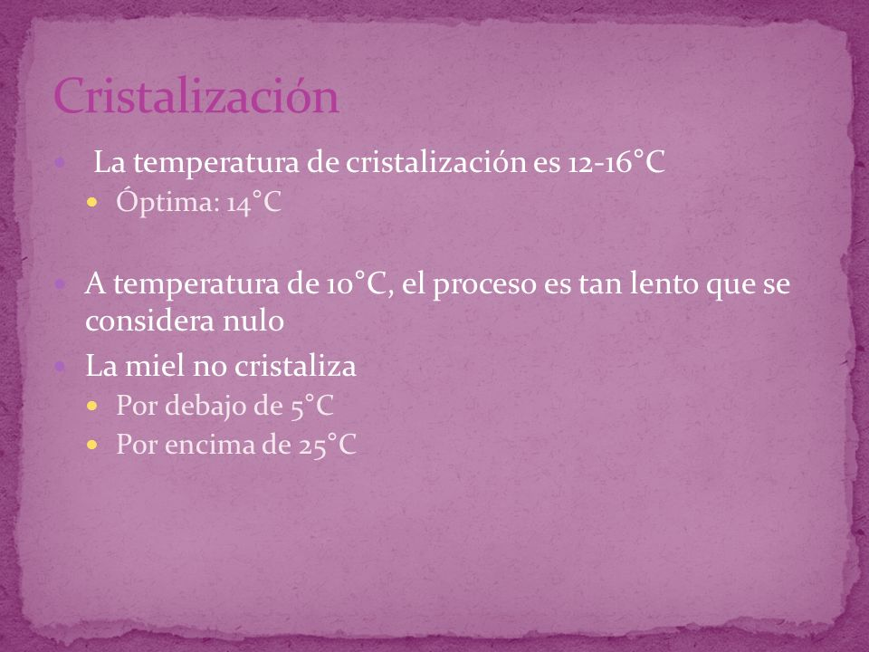 La temperatura de cristalización es 12-16°C Óptima: 14°C A temperatura de 10°C, el proceso es tan lento que se considera nulo La miel no cristaliza Po