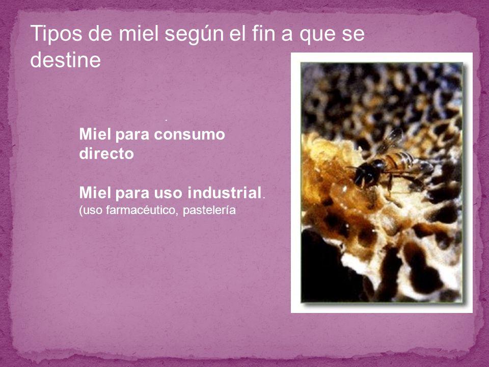 . Miel para consumo directo Miel para uso industrial. (uso farmacéutico, pastelería Tipos de miel según el fin a que se destine