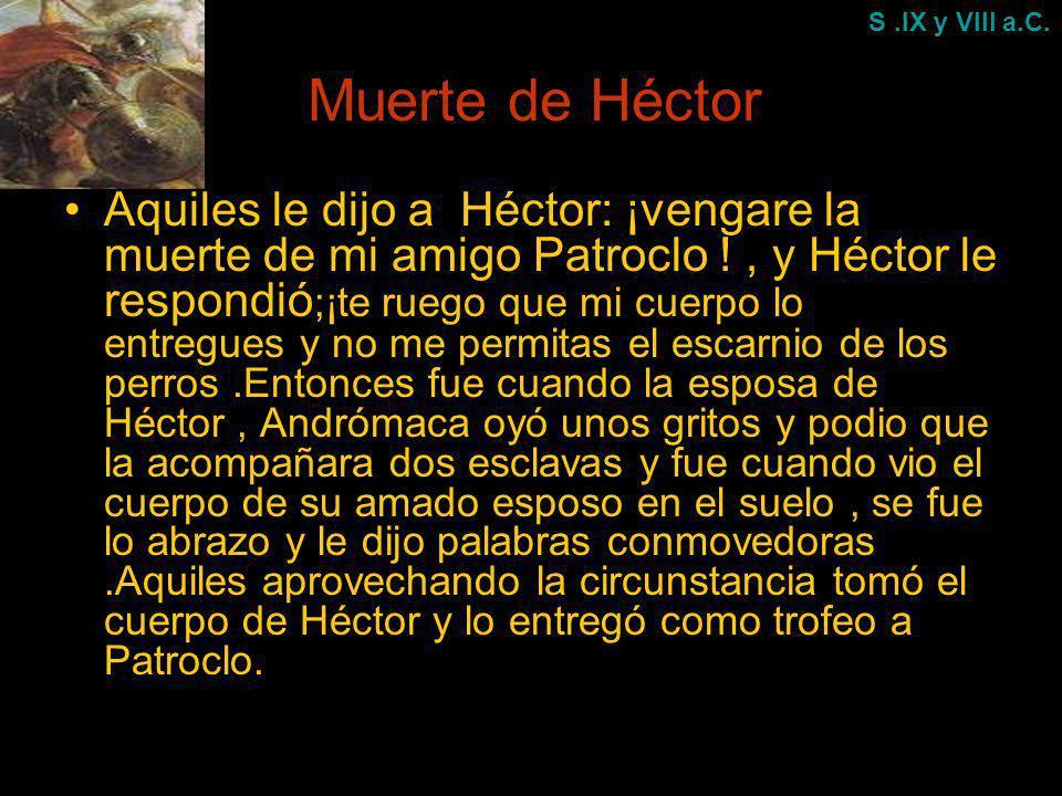 Muerte de Héctor Aquiles le dijo a Héctor: ¡vengare la muerte de mi amigo Patroclo !, y Héctor le respondió ;¡te ruego que mi cuerpo lo entregues y no