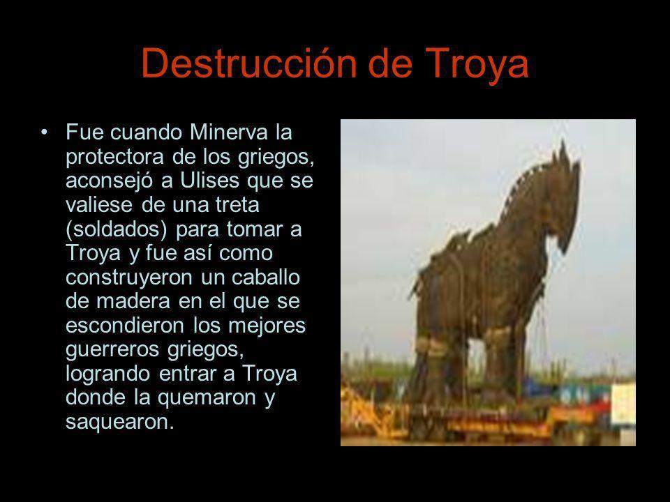 Destrucción de Troya Fue cuando Minerva la protectora de los griegos, aconsejó a Ulises que se valiese de una treta (soldados) para tomar a Troya y fu