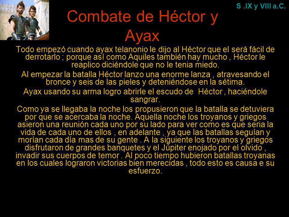 Combate de Héctor y Ayax Todo empezó cuando ayax telanonio le dijo al Héctor que el será fácil de derrotarlo ; porque así como Aquiles también hay muc