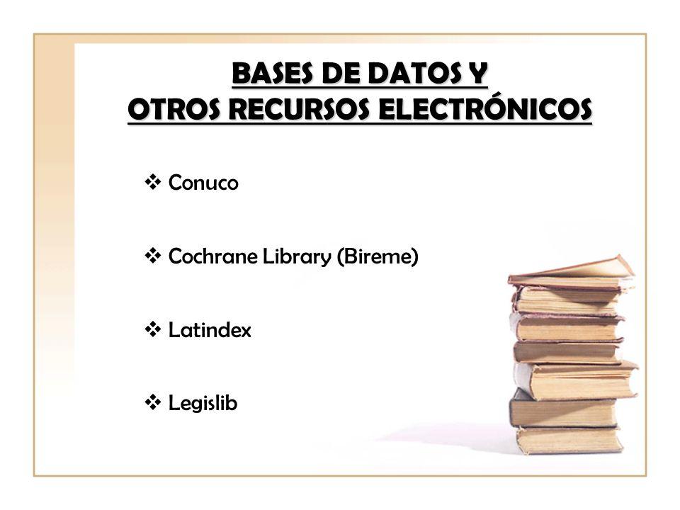 BASES DE DATOS Y OTROS RECURSOS ELECTRÓNICOS Conuco Cochrane Library (Bireme) Latindex Legislib