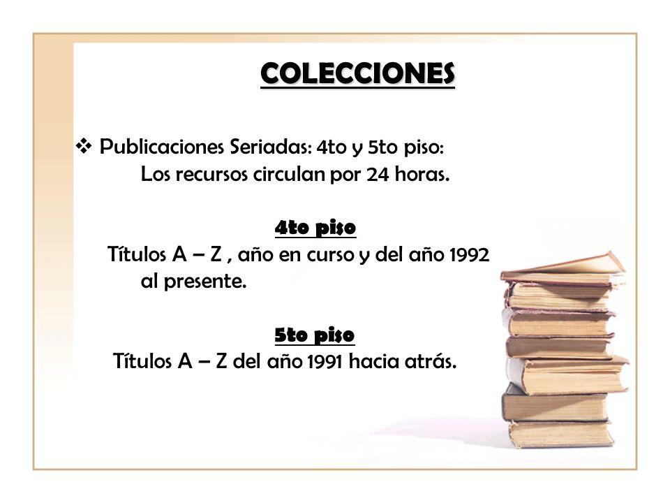 Publicaciones Seriadas: 4to y 5to piso: Los recursos circulan por 24 horas. 4to piso Títulos A – Z, año en curso y del año 1992 al presente. 5to piso