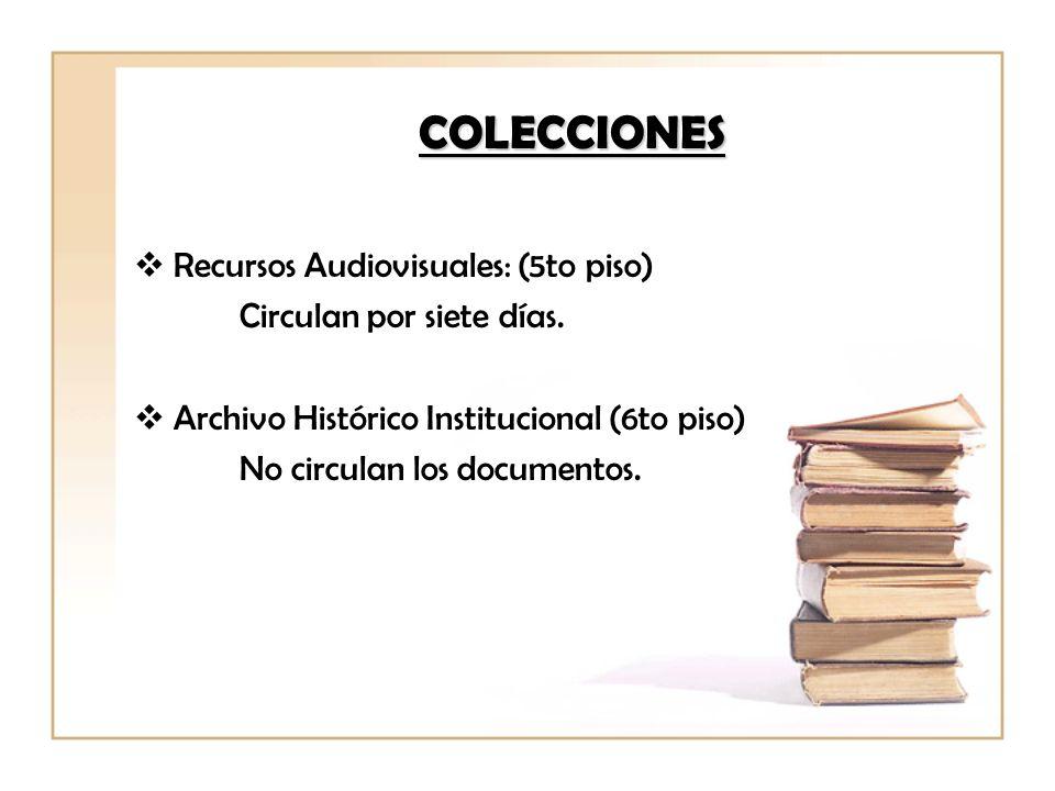 Recursos Audiovisuales: (5to piso) Circulan por siete días. Archivo Histórico Institucional (6to piso) No circulan los documentos. COLECCIONES