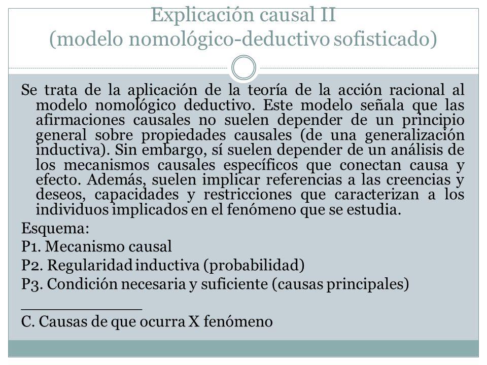Explicación causal II (modelo nomológico-deductivo sofisticado) Se trata de la aplicación de la teoría de la acción racional al modelo nomológico dedu