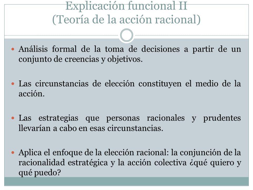 Explicación funcional II (Teoría de la acción racional) Análisis formal de la toma de decisiones a partir de un conjunto de creencias y objetivos. Las