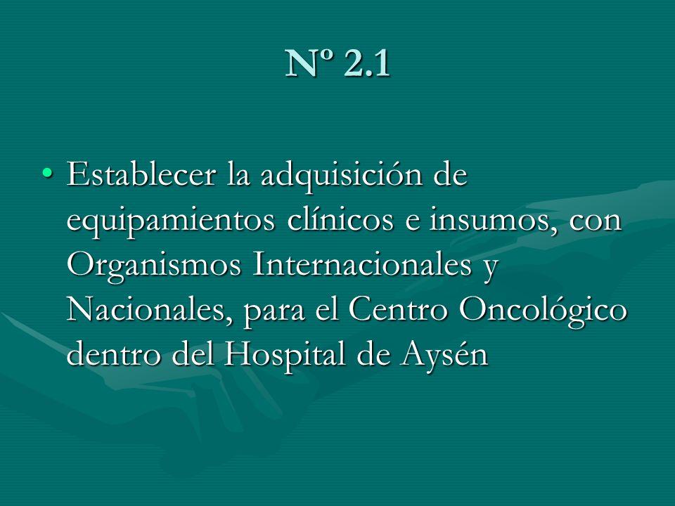 Nº 2.1 Establecer la adquisición de equipamientos clínicos e insumos, con Organismos Internacionales y Nacionales, para el Centro Oncológico dentro de