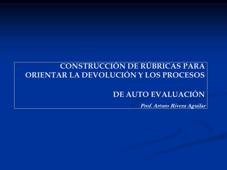 CONSTRUCCIÓN DE RÚBRICAS PARA ORIENTAR LA DEVOLUCIÓN Y LOS PROCESOS DE AUTO EVALUACIÓN Prof. Arturo Rivera Aguilar