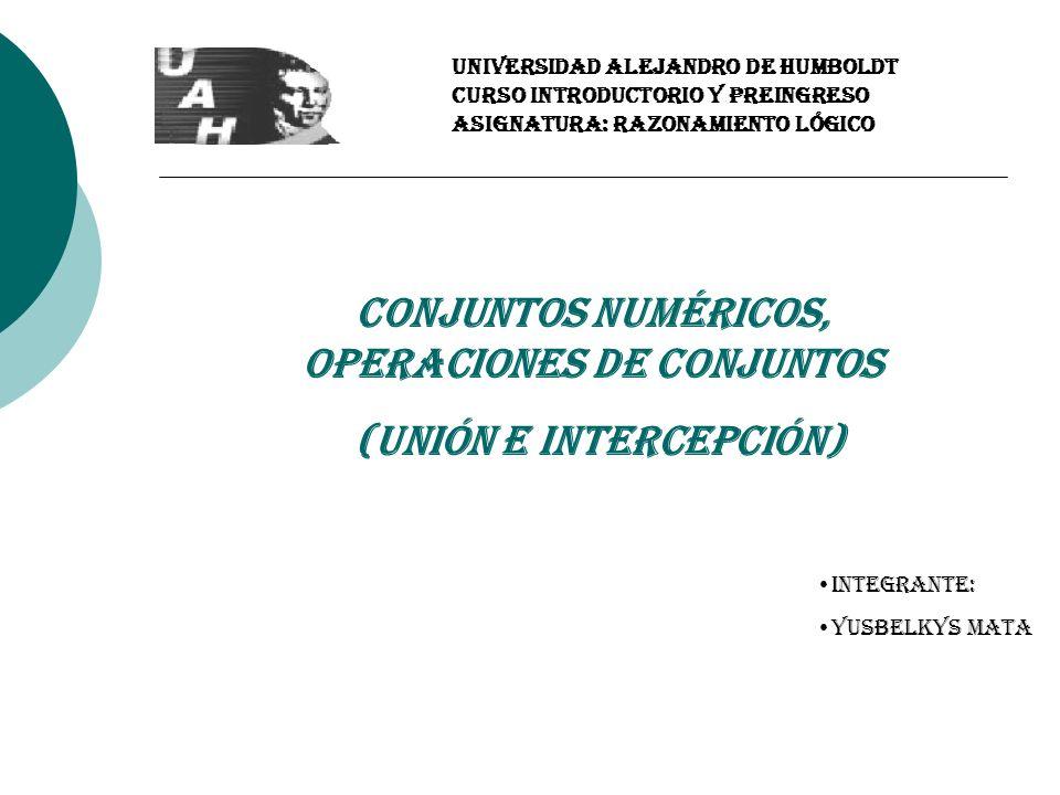 UNIVERSIDAD ALEJANDRO DE HUMBOLDT CURSO INTRODUCTORIO Y PREINGRESO Asignatura: RAZONAMIENTO LÓGICO Conjuntos Numéricos, Operaciones de Conjuntos (Unió