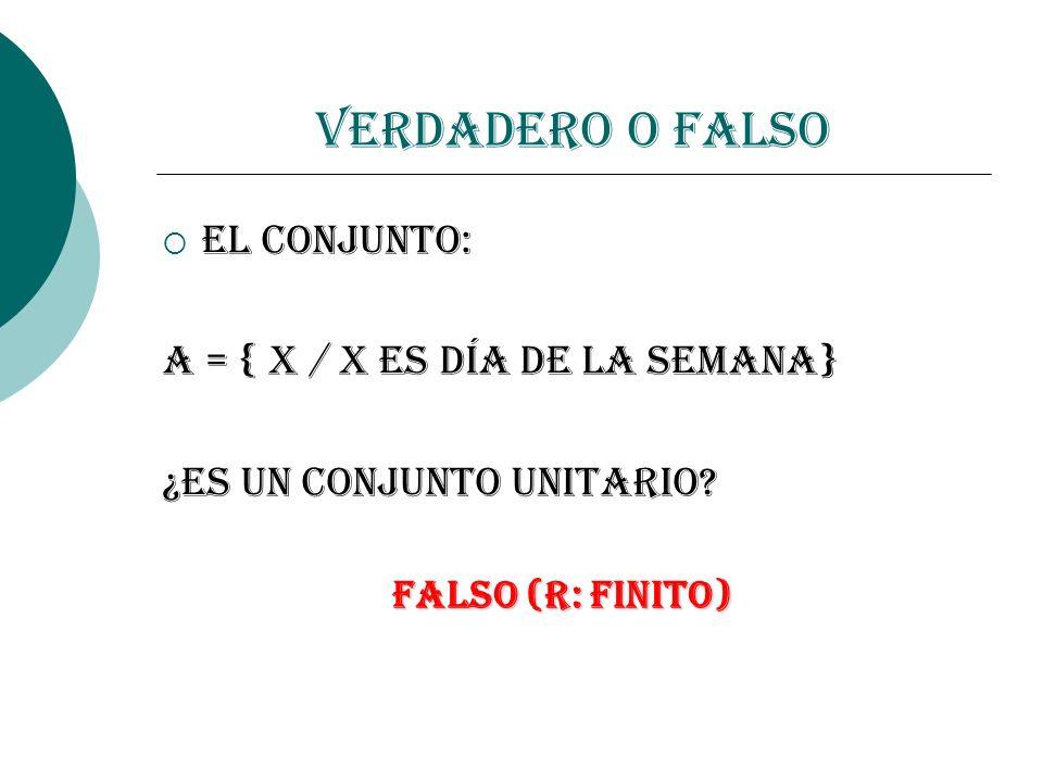 Verdadero o Falso El conjunto: A = { x / x es día de la semana} ¿Es un Conjunto Unitario? FALSO (R: FINITO)