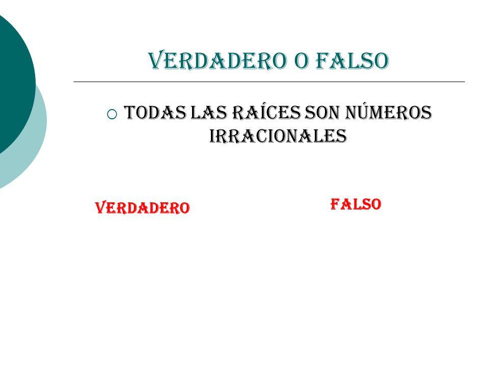 Verdadero o Falso Todas las raíces son números Irracionales VERDADERO FALSO