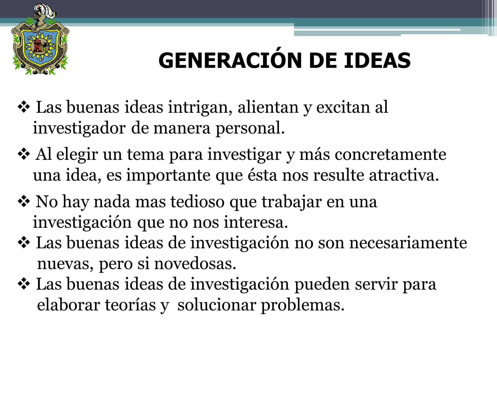 GENERACIÓN DE IDEAS Las buenas ideas intrigan, alientan y excitan al investigador de manera personal.