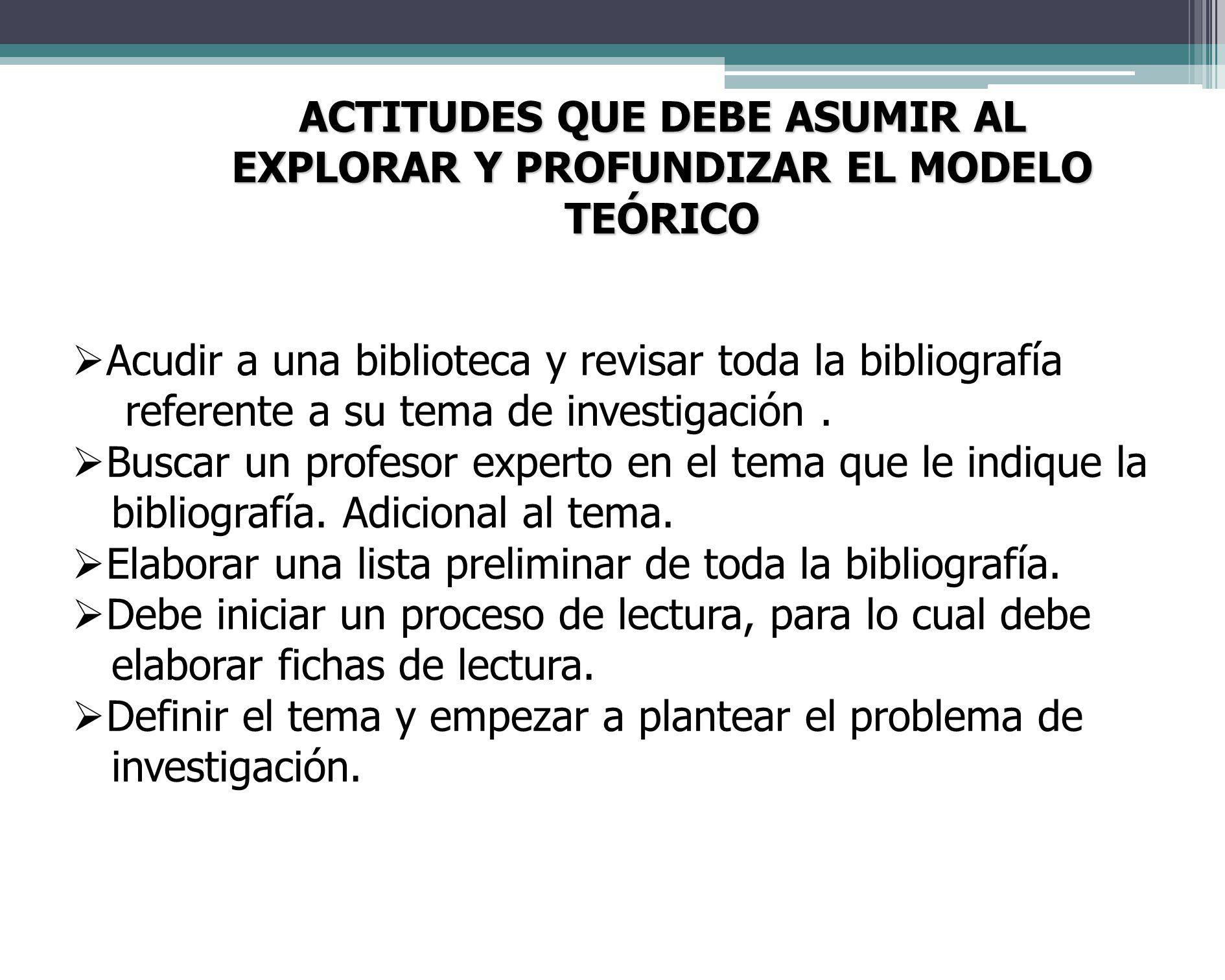 ACTITUDES QUE DEBE ASUMIR AL EXPLORAR Y PROFUNDIZAR EL MODELO TEÓRICO Acudir a una biblioteca y revisar toda la bibliografía referente a su tema de investigación.