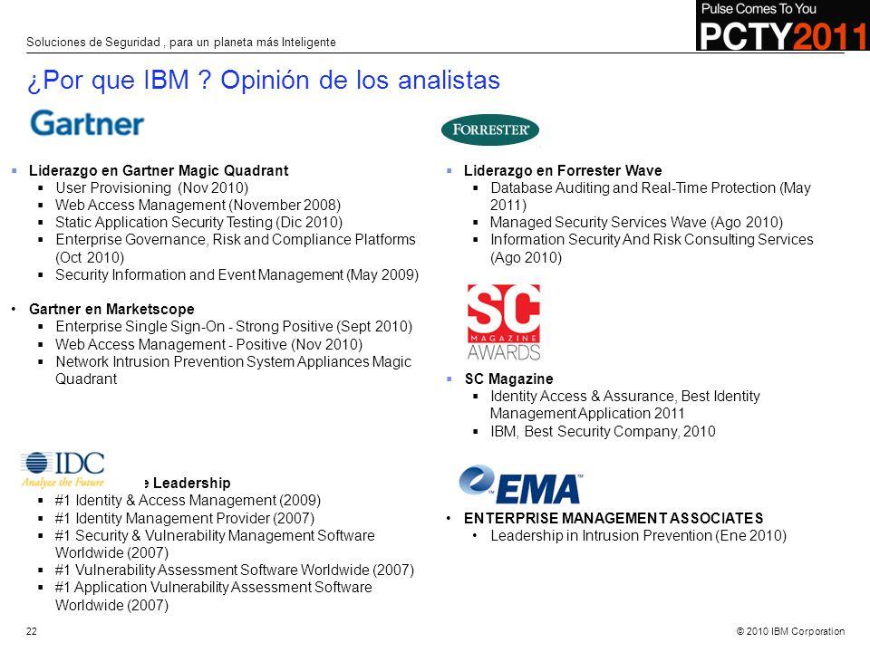 © 2010 IBM Corporation Liderazgo en Gartner Magic Quadrant User Provisioning (Nov 2010) Web Access Management (November 2008) Static Application Secur