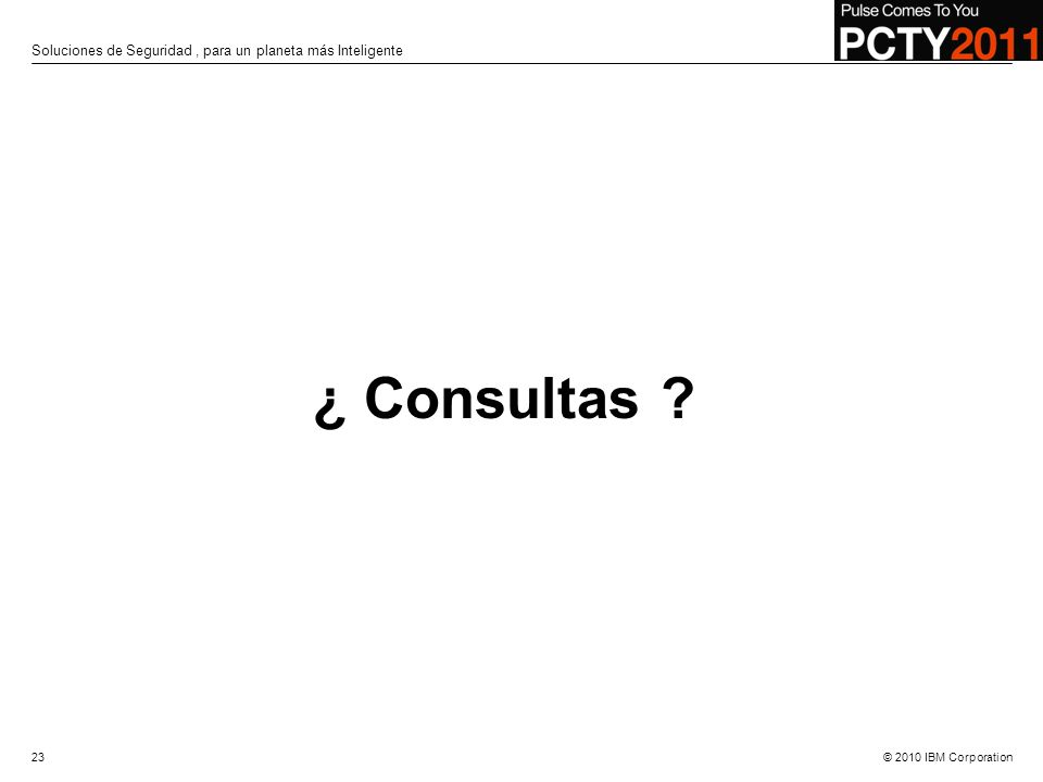 © 2010 IBM Corporation ¿ Consultas ? 23 Soluciones de Seguridad, para un planeta más Inteligente